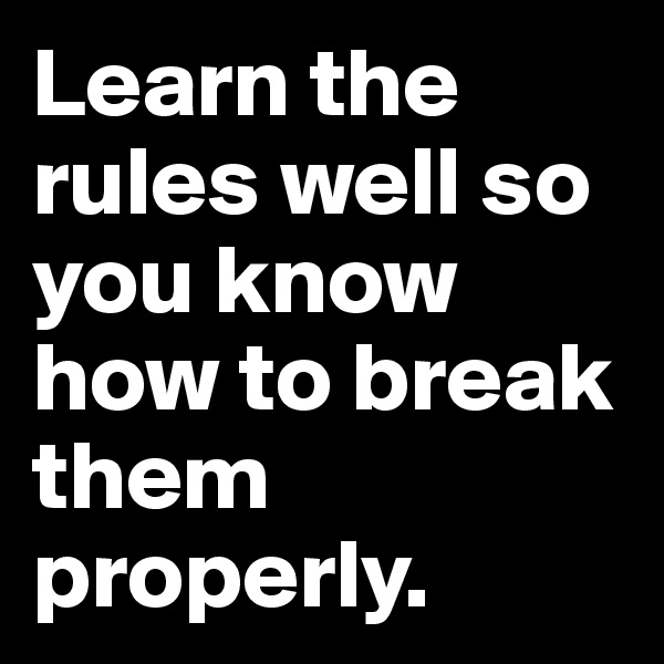 Learn the rules well so you know how to break them properly.