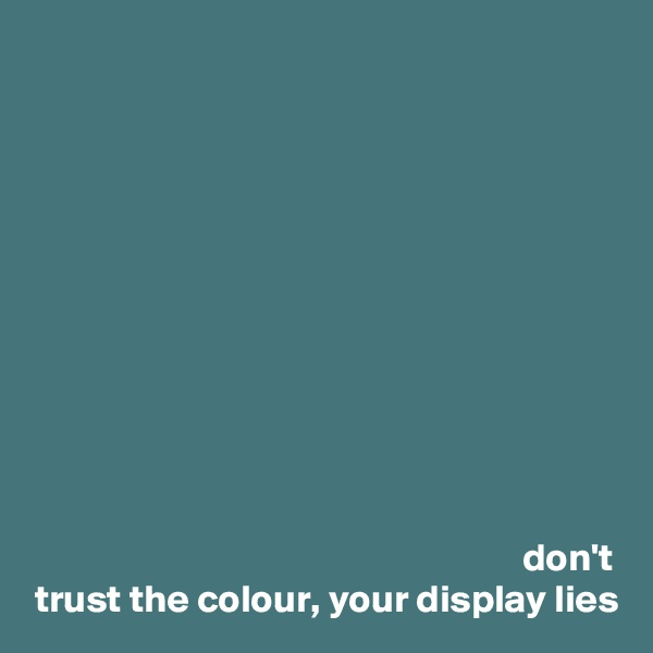 don't trust the colour, your display lies