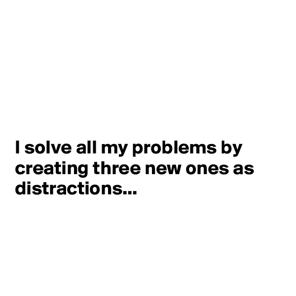 I solve all my problems by creating three new ones as distractions...