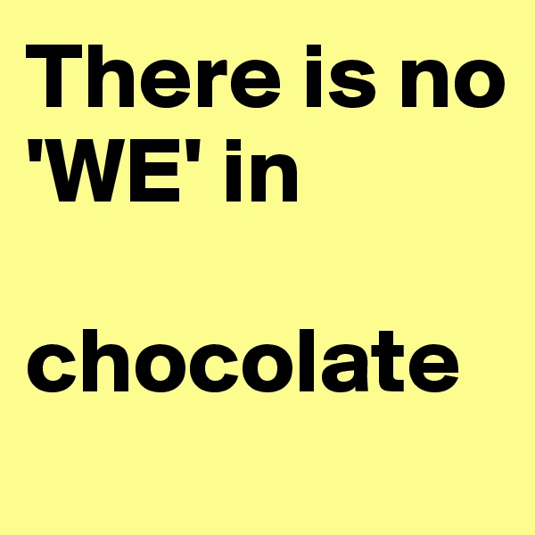 There is no 'WE' in   chocolate