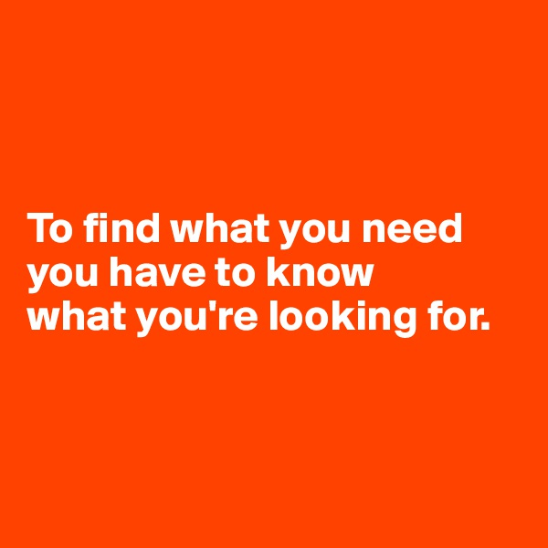 To find what you need  you have to know  what you're looking for.