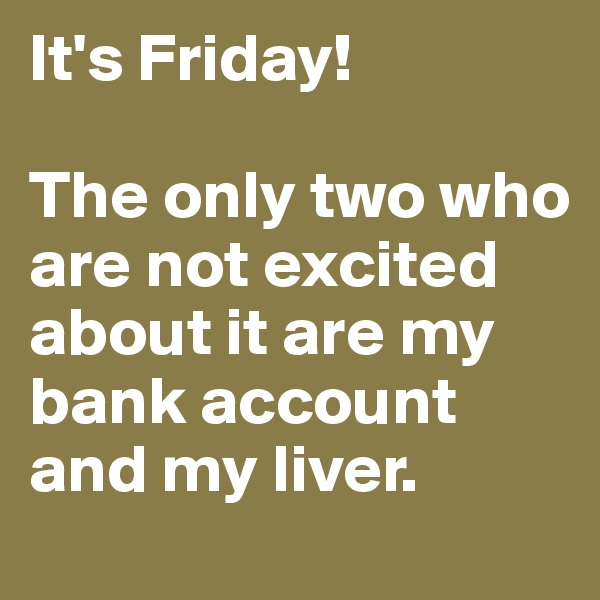It's Friday!   The only two who are not excited about it are my bank account and my liver.