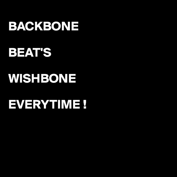 BACKBONE  BEAT'S  WISHBONE  EVERYTIME !