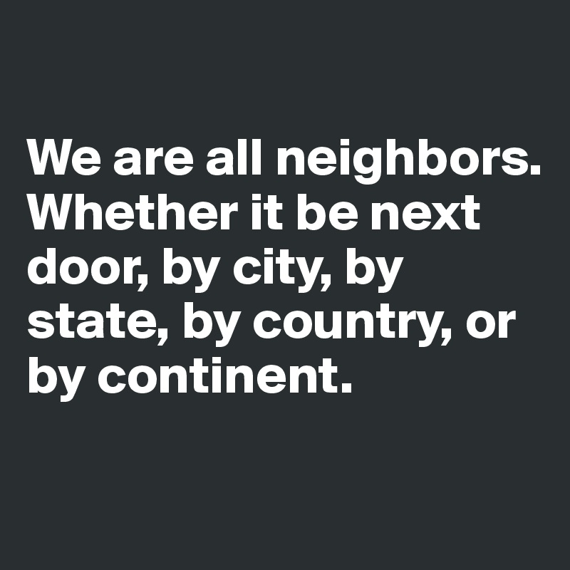 We are all neighbors. Whether it be next door, by city, by state, by country, or by continent.