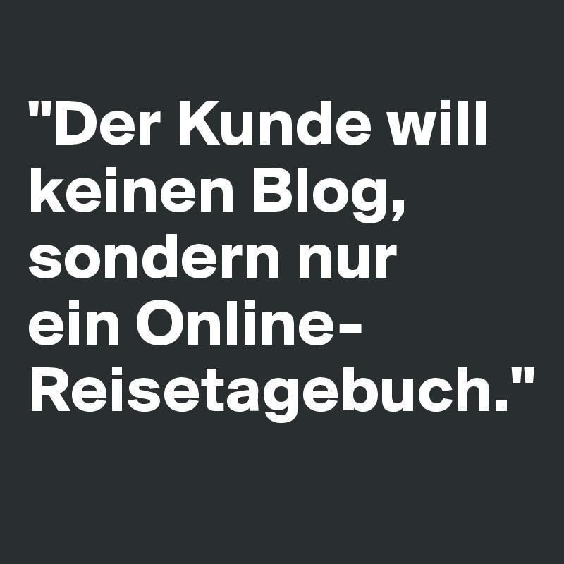 """""""Der Kunde will keinen Blog, sondern nur  ein Online-Reisetagebuch."""""""