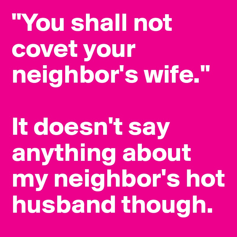 """""""You shall not covet your neighbor's wife.""""  It doesn't say anything about my neighbor's hot husband though."""