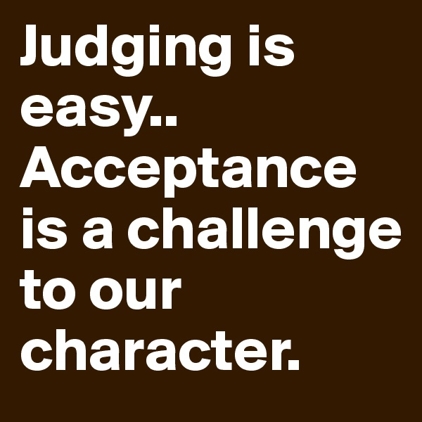 Judging is easy.. Acceptance is a challenge to our character.