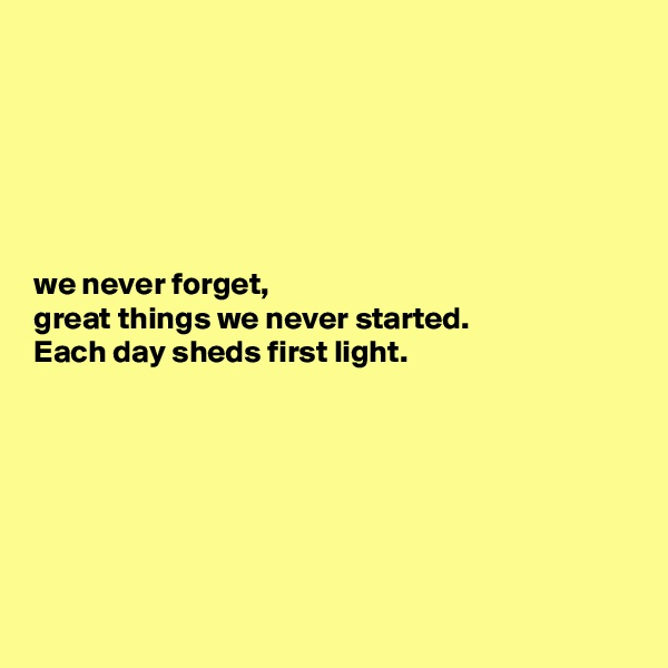 we never forget,  great things we never started.  Each day sheds first light.