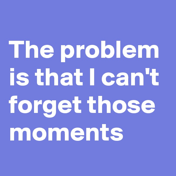 The problem is that I can't forget those moments