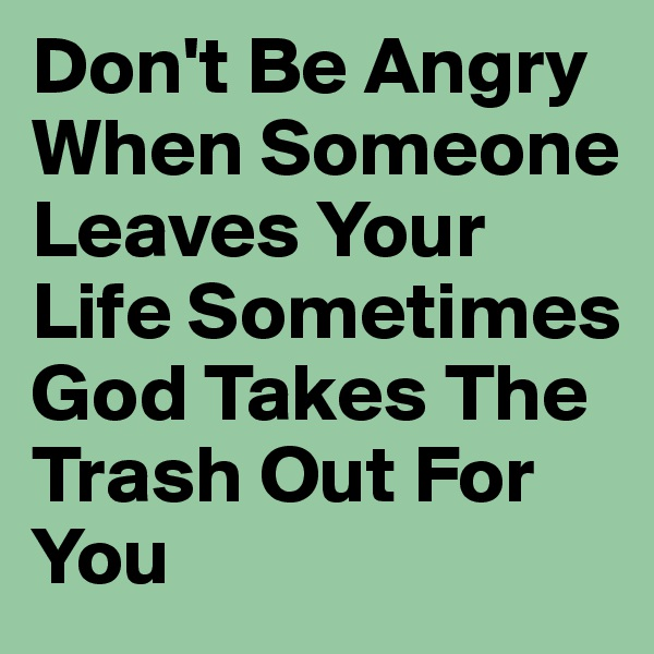 Don't Be Angry When Someone Leaves Your Life Sometimes God Takes The Trash Out For You