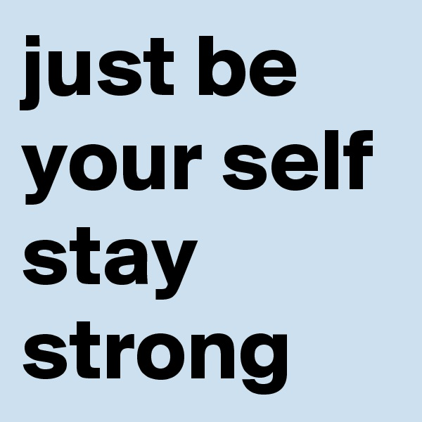 just be your self stay strong