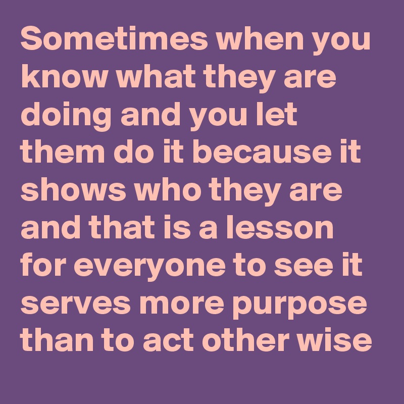 Sometimes when you know what they are doing and you let them do it because it shows who they are and that is a lesson for everyone to see it serves more purpose than to act other wise