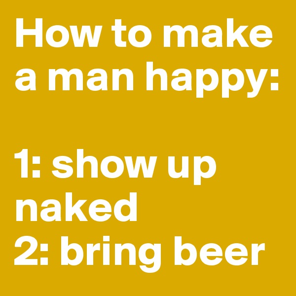 How to make a man happy:   1: show up naked 2: bring beer