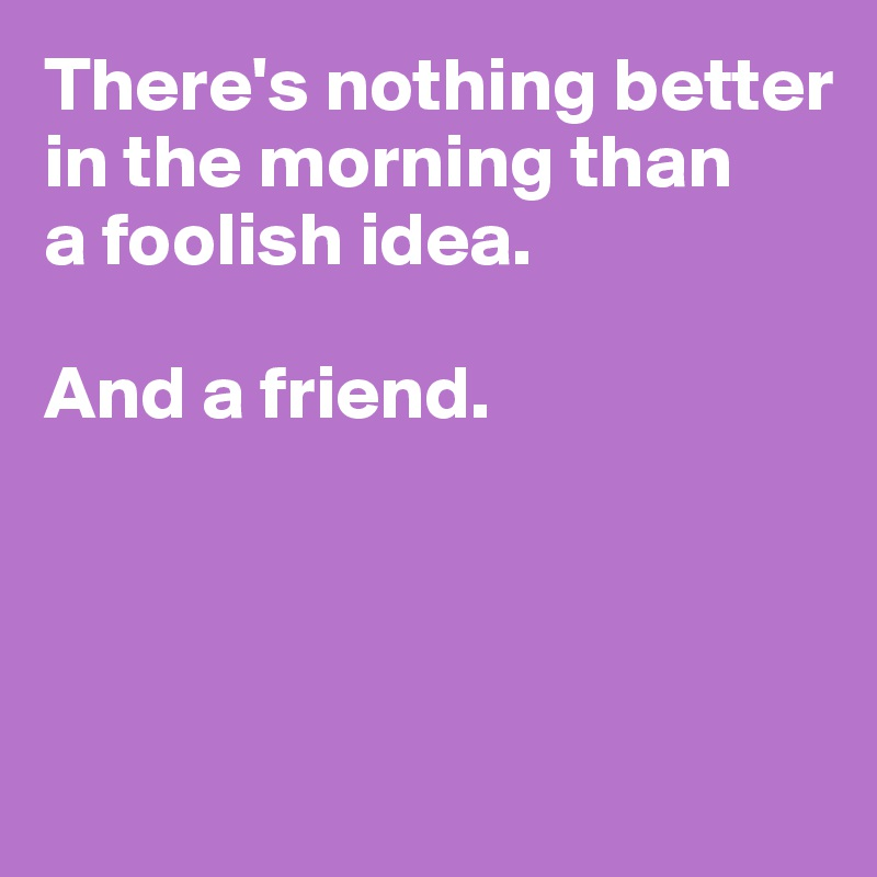 There's nothing better in the morning than a foolish idea.   And a friend.