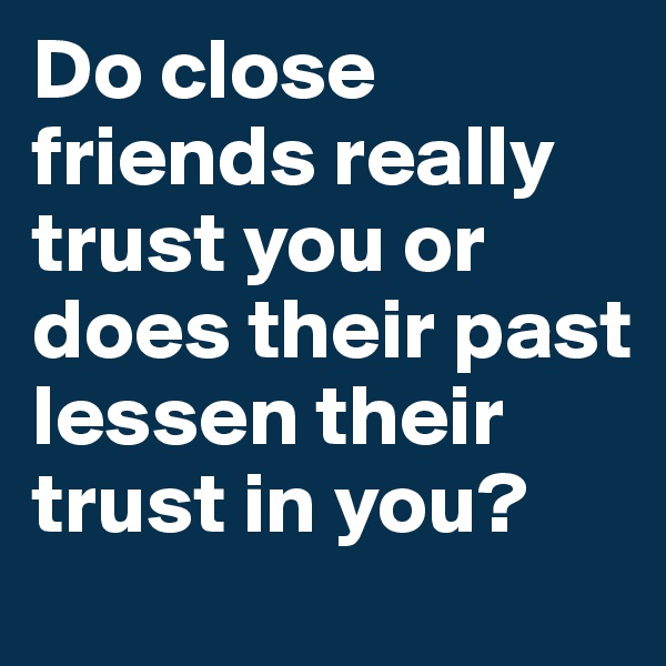 Do close friends really trust you or does their past lessen their trust in you?
