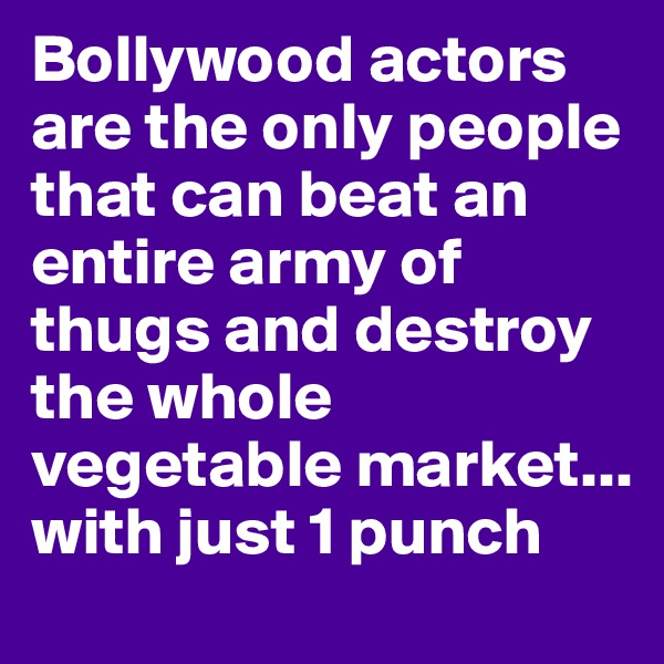 Bollywood actors are the only people that can beat an entire army of thugs and destroy the whole vegetable market... with just 1 punch