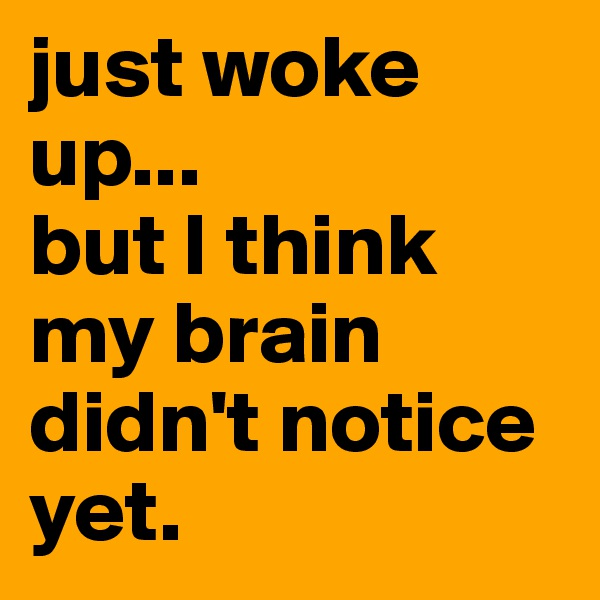just woke up... but I think my brain didn't notice yet.