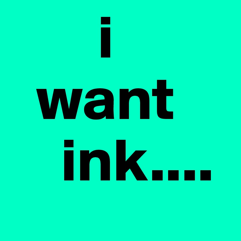 i   want     ink....