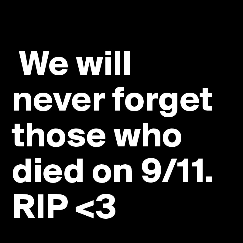 We will never forget those who died on 9/11. RIP <3