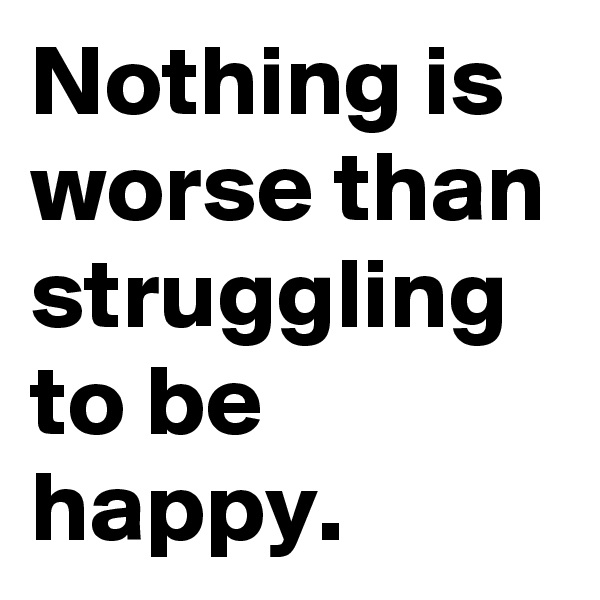 Nothing is worse than struggling to be happy.