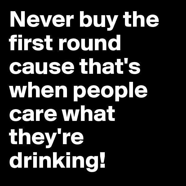 Never buy the first round cause that's when people care what they're drinking!
