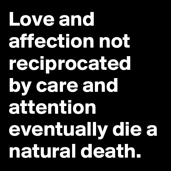 Love and affection not reciprocated by care and attention eventually die a natural death.
