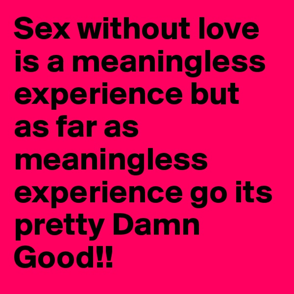 Sex without love is a meaningless experience but as far as meaningless experience go its pretty Damn Good!!