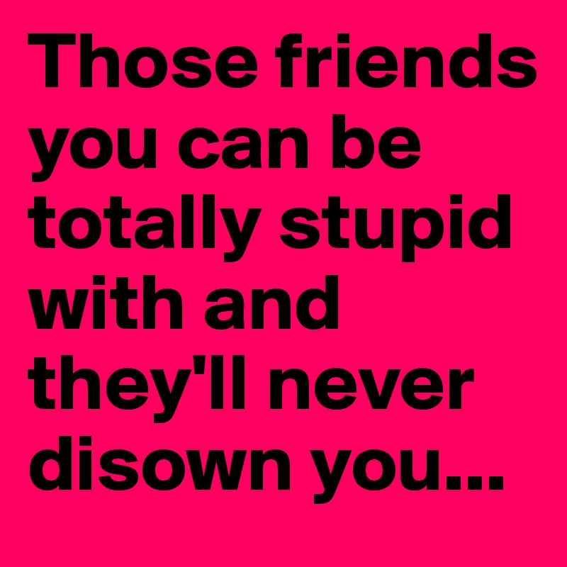 Those friends you can be totally stupid with and they'll never disown you...