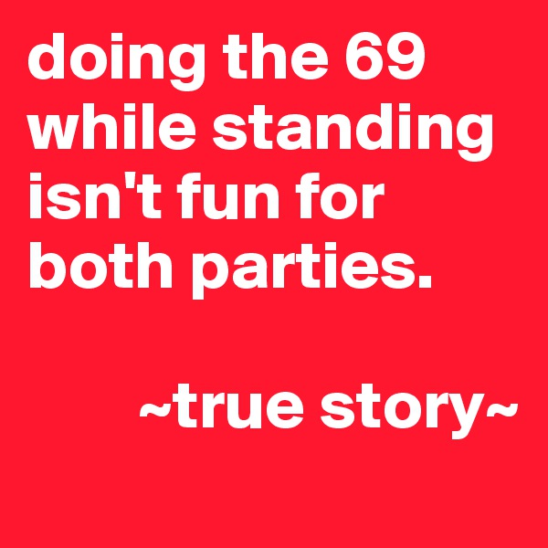 doing the 69 while standing isn't fun for both parties.          ~true story~