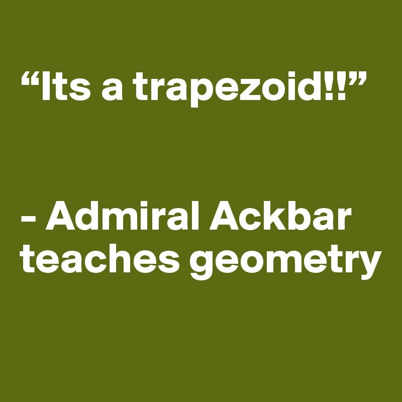 """""""Its a trapezoid!!""""    - Admiral Ackbar teaches geometry"""