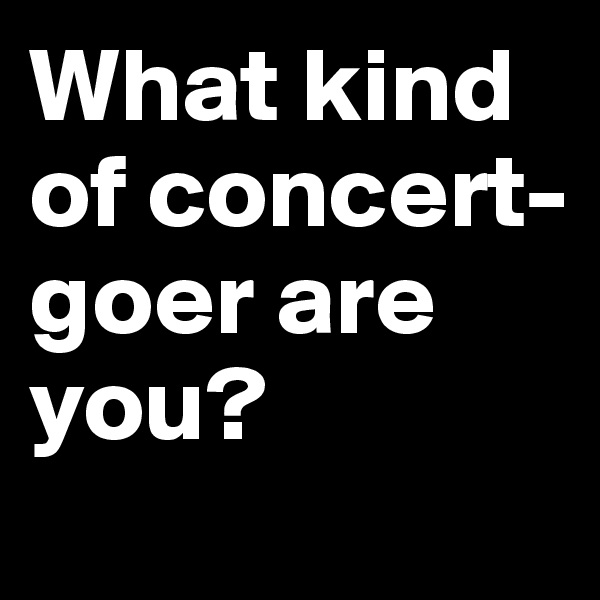 What kind of concert-goer are you?