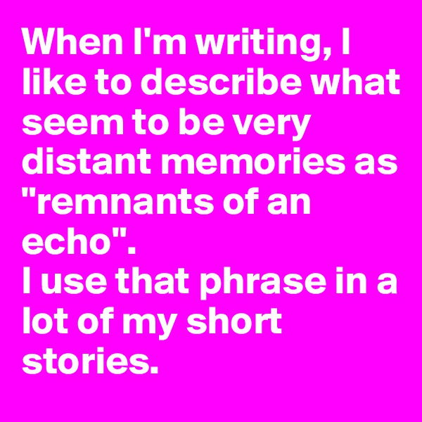 """When I'm writing, I like to describe what seem to be very distant memories as """"remnants of an echo"""". I use that phrase in a lot of my short stories."""