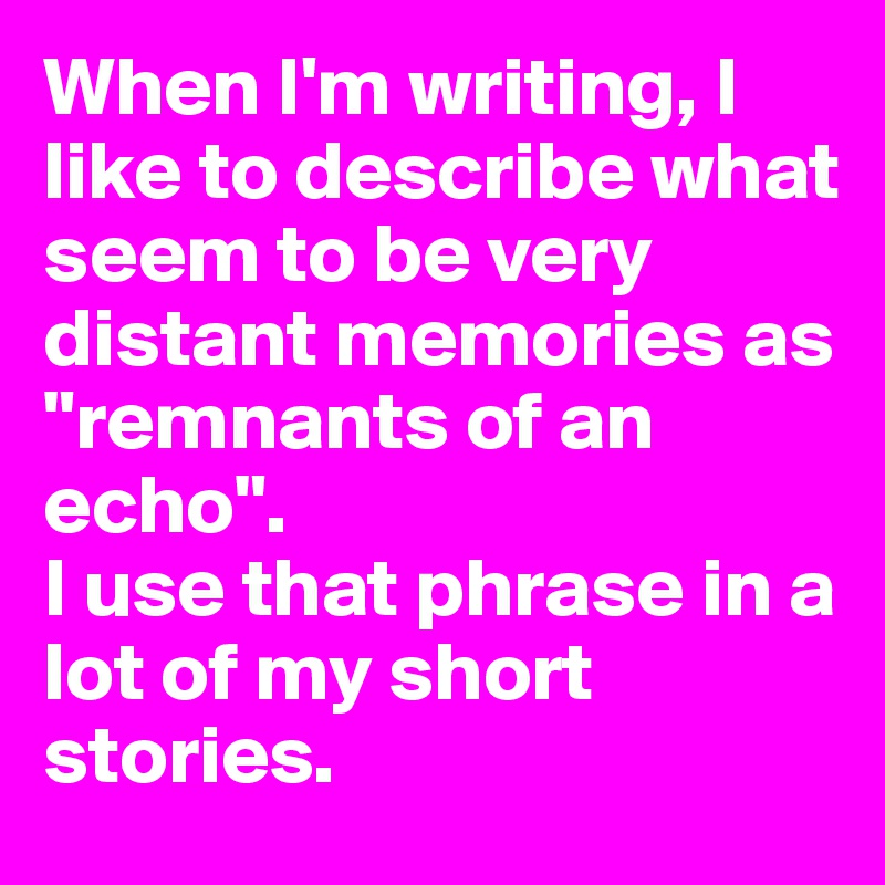 "When I'm writing, I like to describe what seem to be very distant memories as ""remnants of an echo"". I use that phrase in a lot of my short stories."
