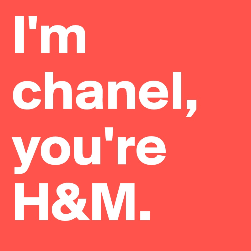 I'm chanel, you're H&M.