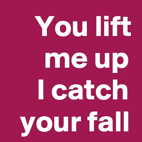 You lift me up I catch your fall