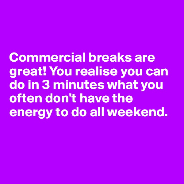 Commercial breaks are great! You realise you can do in 3 minutes what you often don't have the energy to do all weekend.