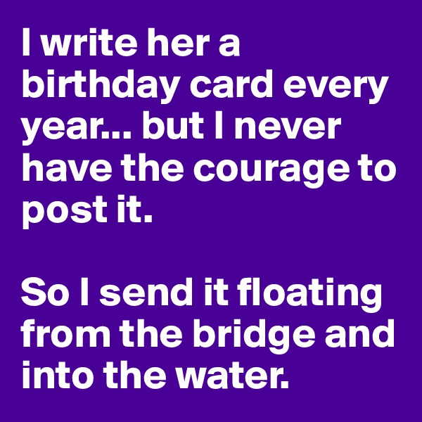 I write her a birthday card every year... but I never have the courage to post it.   So I send it floating from the bridge and into the water.