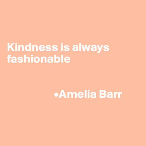 Kindness is always fashionable                       •Amelia Barr