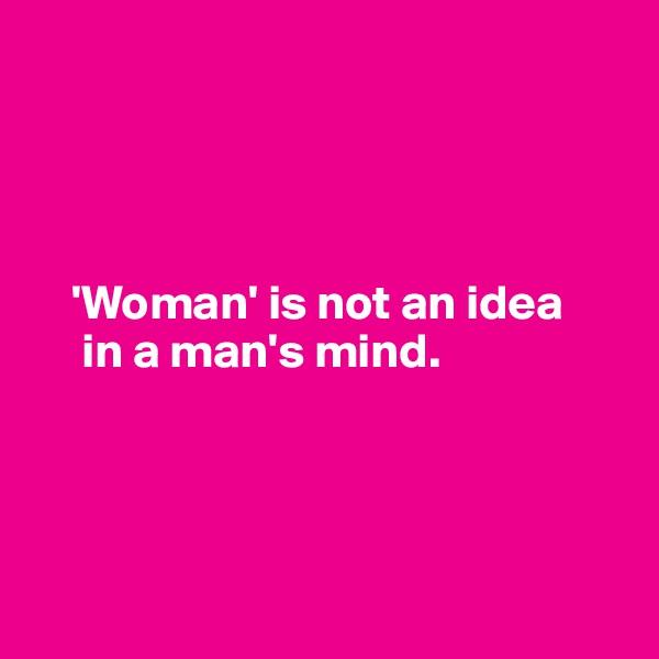 'Woman' is not an idea               in a man's mind.