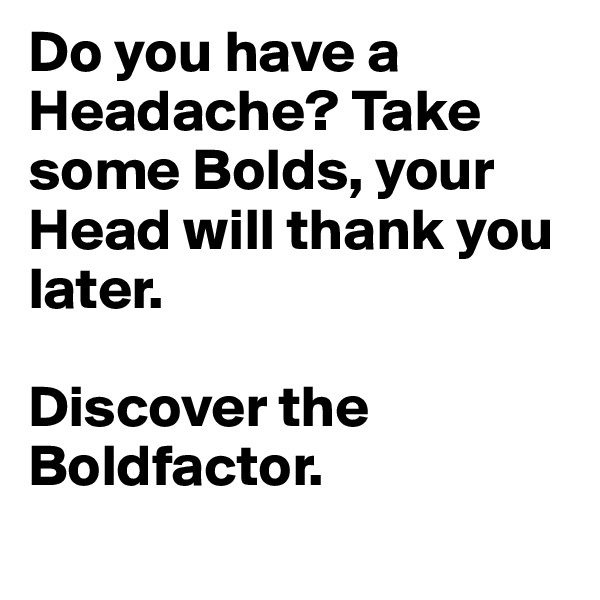 Do you have a Headache? Take some Bolds, your Head will thank you later.  Discover the Boldfactor.
