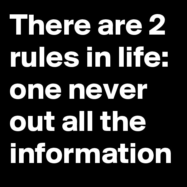 There are 2 rules in life: one never out all the information