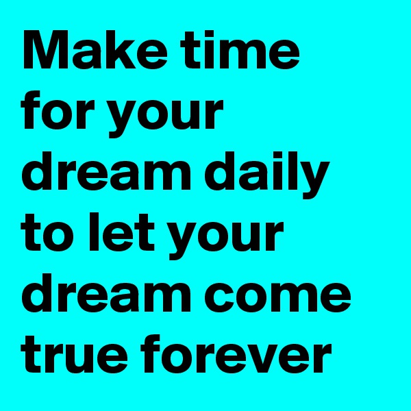 Make time for your dream daily to let your dream come true forever