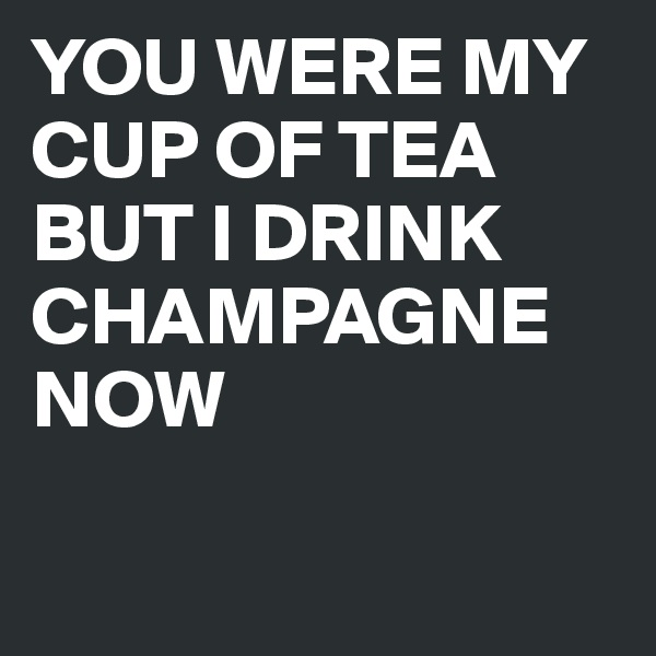 YOU WERE MY CUP OF TEA BUT I DRINK CHAMPAGNE NOW