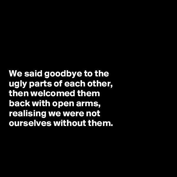 We said goodbye to the  ugly parts of each other,  then welcomed them  back with open arms,  realising we were not  ourselves without them.