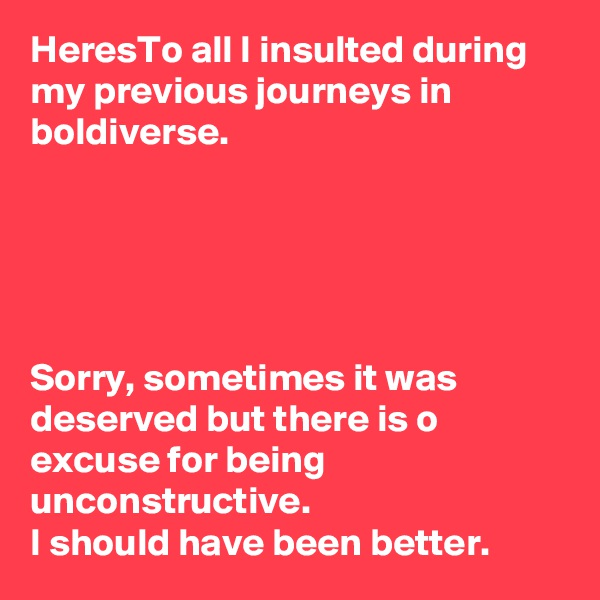 HeresTo all I insulted during my previous journeys in boldiverse.      Sorry, sometimes it was deserved but there is o excuse for being unconstructive.  I should have been better.