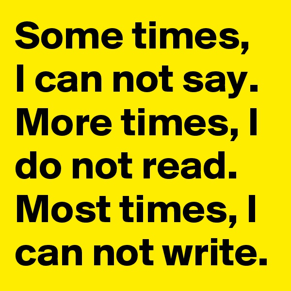 Some times, I can not say. More times, I do not read. Most times, I can not write.