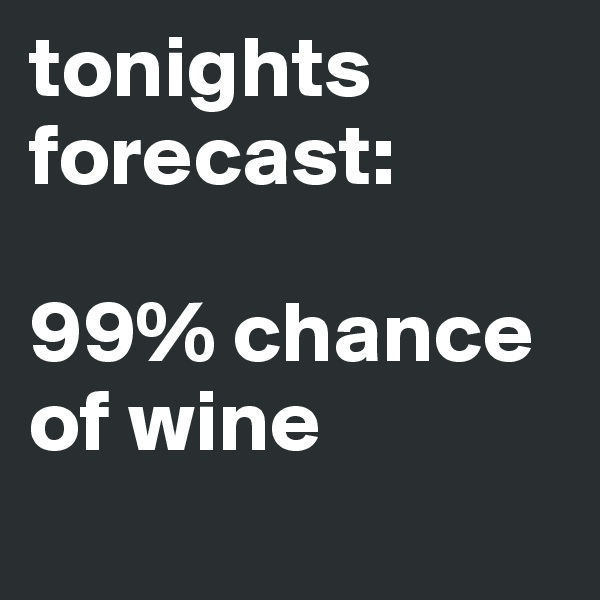 tonights forecast:  99% chance of wine