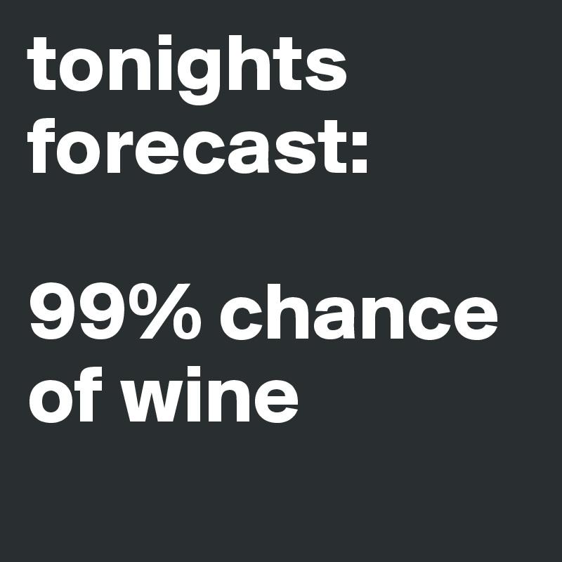 tonights forecast:  99% chance of wine