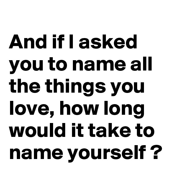 And if I asked you to name all the things you love, how long would it take to name yourself ?