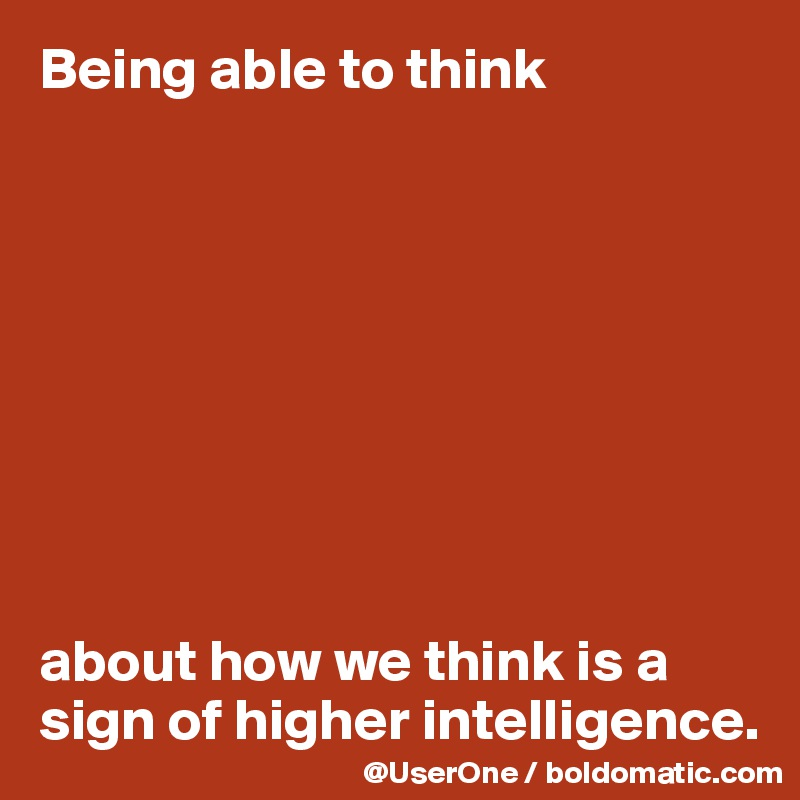 Being able to think          about how we think is a sign of higher intelligence.